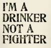 i'm a drinker not a fighter